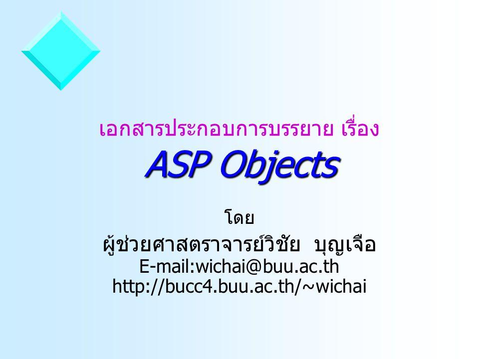 ASP Objects เอกสารประกอบการบรรยาย เรื่อง ASP Objects โดย ผู้ช่วยศาสตราจารย์วิชัย บุญเจือ E-mail:wichai@buu.ac.th http://bucc4.buu.ac.th/~wichai