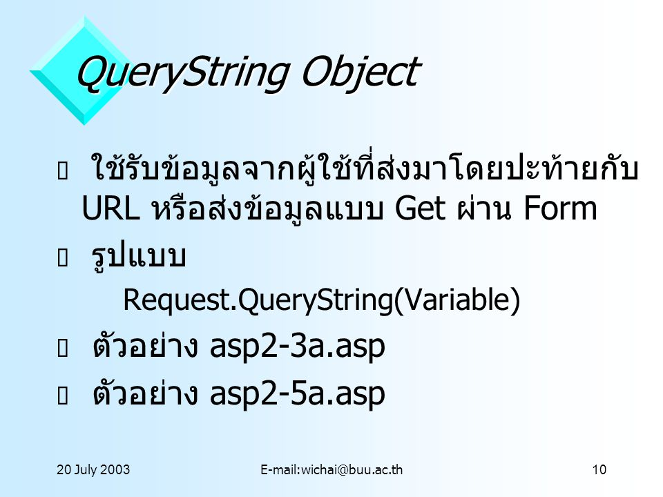 20 July 2003E-mail:wichai@buu.ac.th10 QueryString Object  ใช้รับข้อมูลจากผู้ใช้ที่ส่งมาโดยปะท้ายกับ URL หรือส่งข้อมูลแบบ Get ผ่าน Form  รูปแบบ Reque
