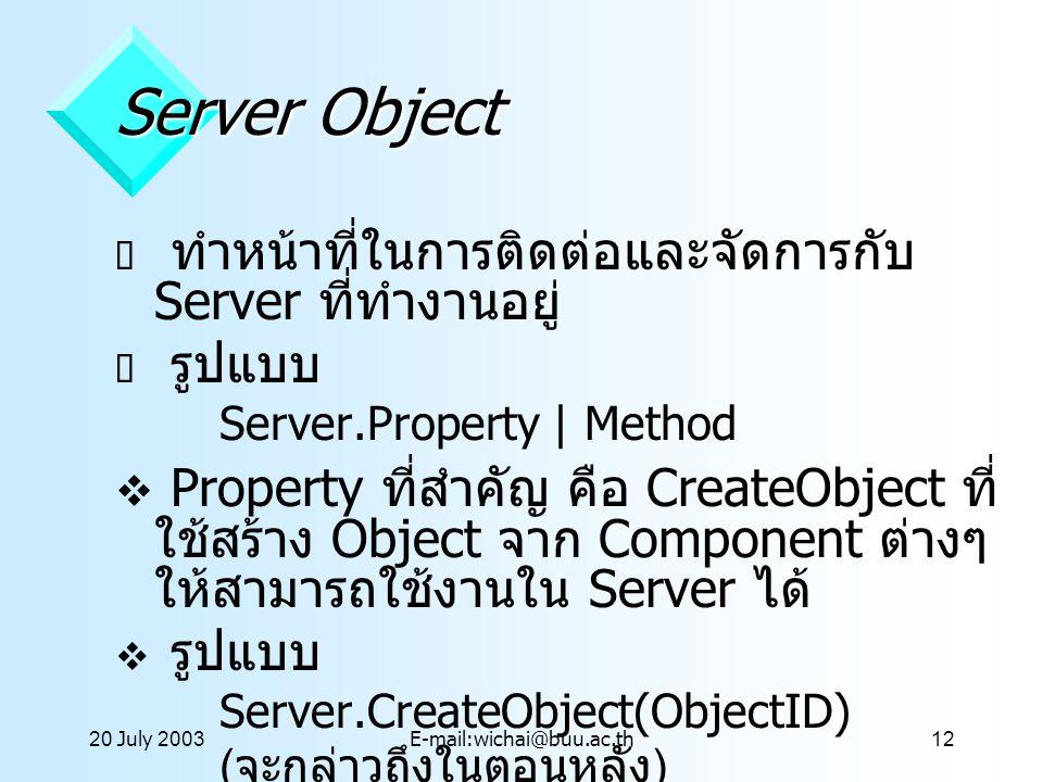 20 July 2003E-mail:wichai@buu.ac.th12 Server Object  ทำหน้าที่ในการติดต่อและจัดการกับ Server ที่ทำงานอยู่  รูปแบบ Server.Property | Method  Propert