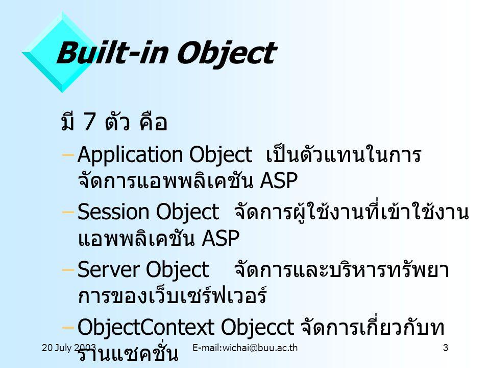 20 July 2003E-mail:wichai@buu.ac.th3 Built-in Object มี 7 ตัว คือ –Application Object เป็นตัวแทนในการ จัดการแอพพลิเคชัน ASP –Session Object จัดการผู้ใ