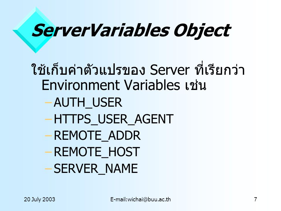 20 July 2003E-mail:wichai@buu.ac.th7 ServerVariables Object ใช้เก็บค่าตัวแปรของ Server ที่เรียกว่า Environment Variables เช่น –AUTH_USER –HTTPS_USER_A
