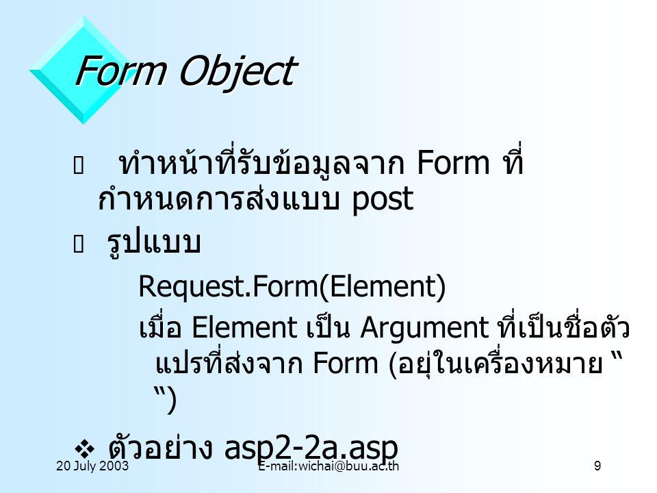 20 July 2003E-mail:wichai@buu.ac.th10 QueryString Object  ใช้รับข้อมูลจากผู้ใช้ที่ส่งมาโดยปะท้ายกับ URL หรือส่งข้อมูลแบบ Get ผ่าน Form  รูปแบบ Request.QueryString(Variable)  ตัวอย่าง asp2-3a.asp  ตัวอย่าง asp2-5a.asp
