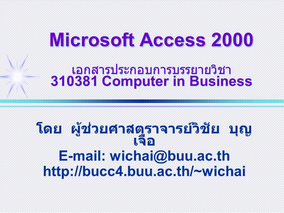 1 Dec 2002E-mail: wichai@buu.ac.th2 Microsoft Access 2000 เป็นโปรแกรมระบบจัดการฐานข้อมูล แบบสัมพันธ์แบบ 32 บิต ของบริษัท ไมโครซอฟท์ มีประสิทธิภาพสูง ใช้งานง่าย โดยรวม ออปเจ็กต์ต่างๆ ที่จำเป็นในการใช้ ฐานข้อมูลมารวมอยู่ในไฟล์เดียวกัน (.mdb) ทำให้ทำงานได้รวดเร็ว