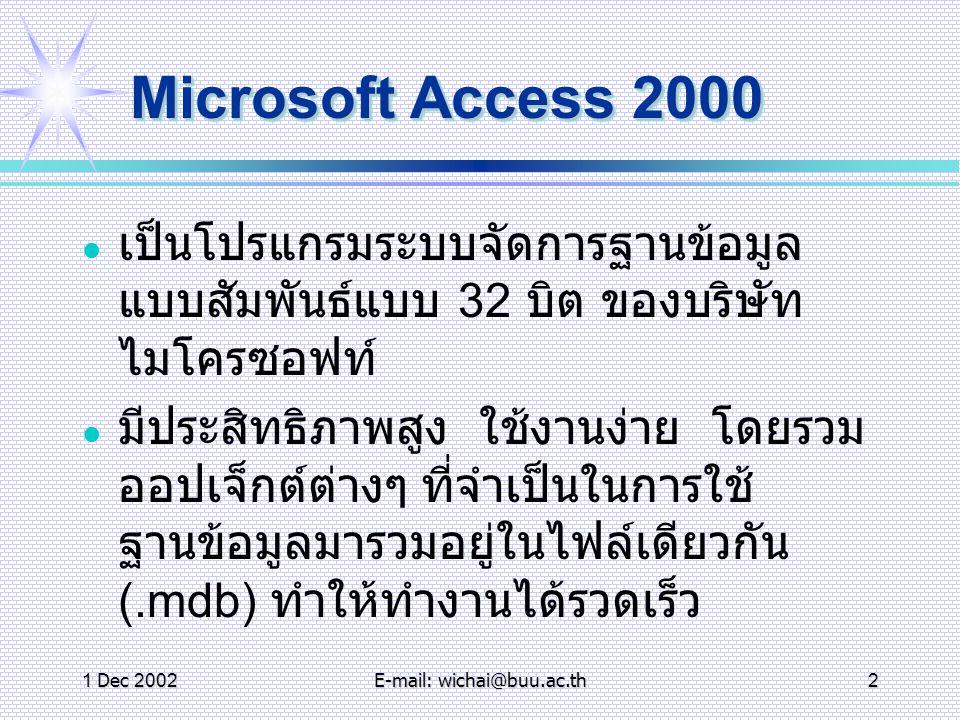 1 Dec 2002E-mail: wichai@buu.ac.th3 เราใช้งาน Access 2000 ทำ อะไรได้บ้าง ใ ช้สร้างแอพพลิเคชั่นฐานข้อมูลได้อย่าง รวดเร็วและใช้งานง่าย มีเครื่องมือในการสอบถามข้อมูลต่างๆ จากฐานข้อมูล เพื่อนำผลลัพธ์ไปทำงาน บางอย่าง สามารถสร้างเครื่องมือในการติดต่อกับ ผู้ใช้ได้อย่างเหมาะสม ช่วยเราในการสร้างรายงานจากฐานข้อมูล ได้ เพื่อใช้ในการทำ งานบางอย่าง