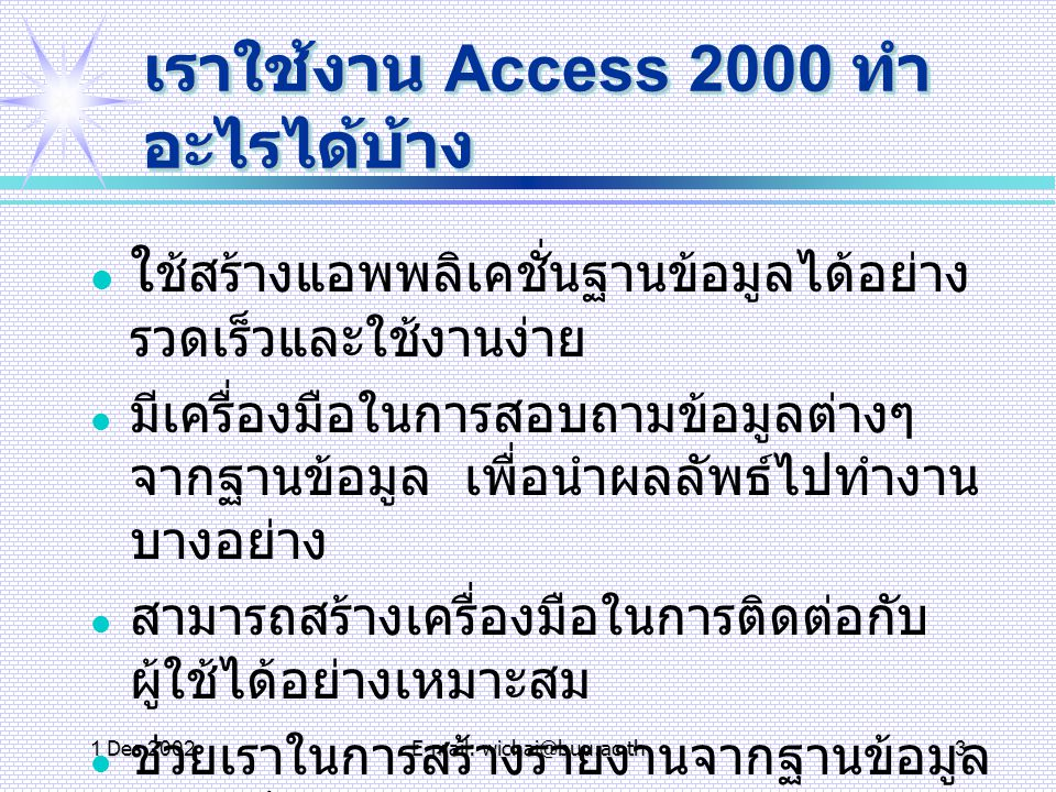 1 Dec 2002E-mail: wichai@buu.ac.th4 การเริ่มต้น Access 2000 การเรียกใช้โปรแกรม MS Access คลิกที่ Start > Programs > Microsoft Access การเลิกโปรแกรม มีหลายวิธี เช่น วิธีที่ 1 คลิกที่ปุ่ม X ซึ่งปรากฎที่มุมบนขวา ของหน้า ต่างโปรแกรม วิธีที่ 2 เลือกคำสั่ง แฟ้ม (File) ที่แถบเมนู และเลือกคำสั่ง จบการทำงาน (Exit)