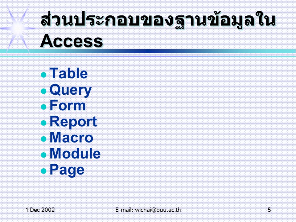 1 Dec 2002E-mail: wichai@buu.ac.th5 ส่วนประกอบของฐานข้อมูลใน Access Table Query Form Report Macro Module Page
