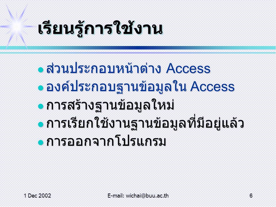 1 Dec 2002E-mail: wichai@buu.ac.th7 ตารางตาราง การสร้างตารางใหม่ การสร้างตารางใหม่ การเตรียมข้อมูล การเตรียมข้อมูล องค์ประกอบการออกแบบตาราง องค์ประกอบการออกแบบตาราง ประเภทฟีลด์ ประเภทฟีลด์ มุมมอง มุมมอง การกำหนดคีย์หลัก (Primary Key) การกำหนดคีย์หลัก (Primary Key) การจัดเก็บตาราง การจัดเก็บตาราง