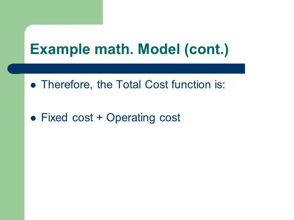 Example math. Model (cont.) Therefore, the Total Cost function is: Fixed cost + Operating cost
