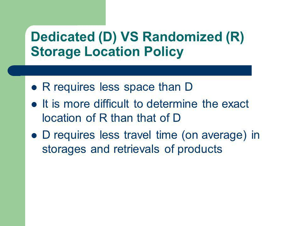 Dedicated (D) VS Randomized (R) Storage Location Policy R requires less space than D It is more difficult to determine the exact location of R than that of D D requires less travel time (on average) in storages and retrievals of products