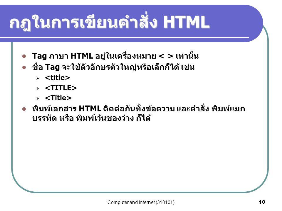 Computer and Internet (310101)10 กฎในการเขียนคำสั่ง HTML Tag ภาษา HTML อยู่ในเครื่องหมาย เท่านั้น ชื่อ Tag จะใช้ตัวอักษรตัวใหญ่หรือเล็กก็ได้ เช่น  พิ