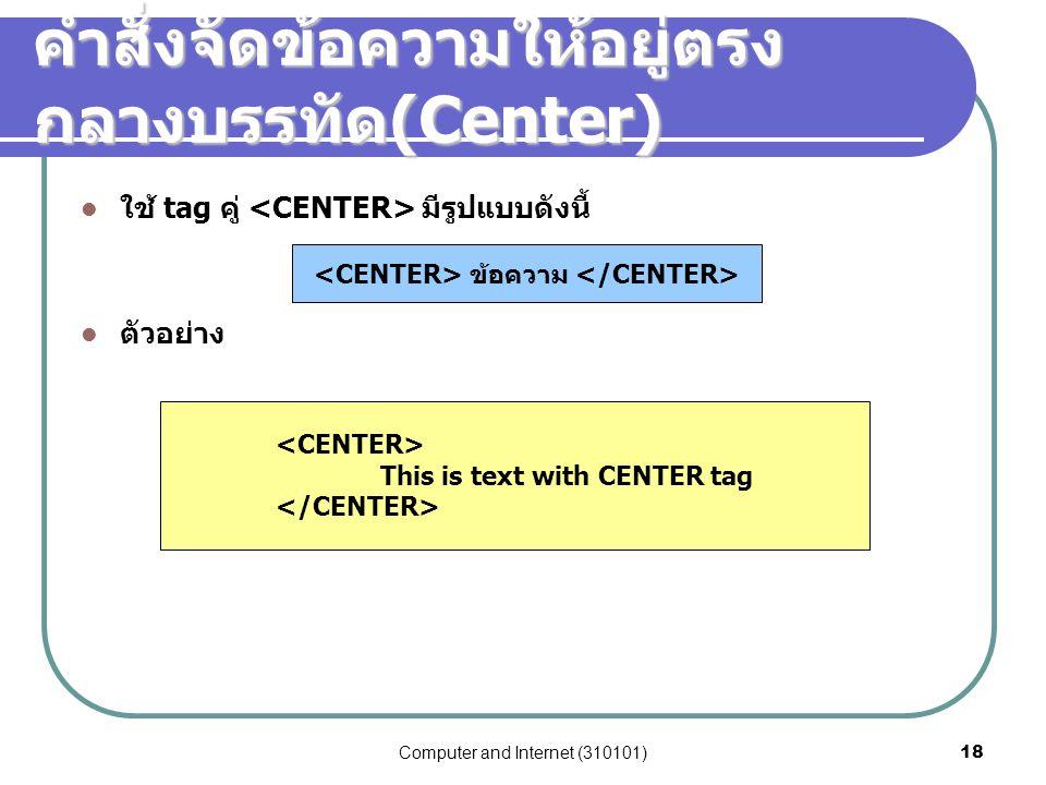 Computer and Internet (310101)18 ใช้ tag คู่ มีรูปแบบดังนี้ ตัวอย่าง คำสั่งจัดข้อความให้อยู่ตรง กลางบรรทัด (Center) ข้อความ This is text with CENTER t