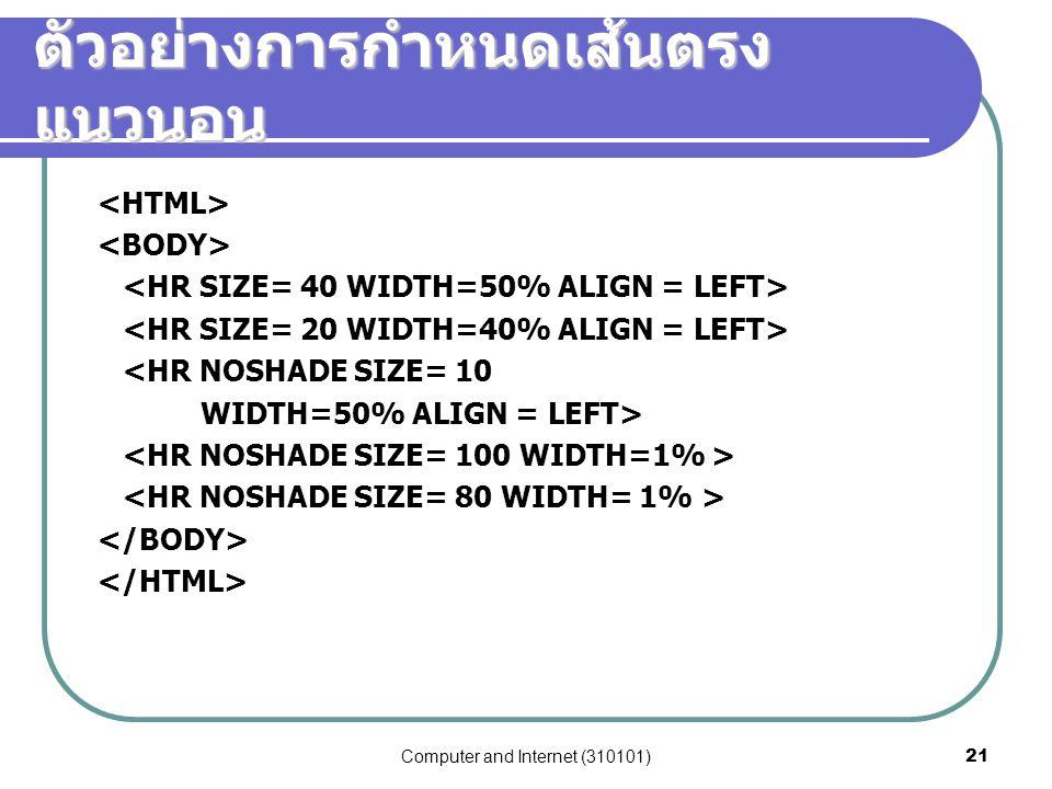 Computer and Internet (310101)21 ตัวอย่างการกำหนดเส้นตรง แนวนอน <HR NOSHADE SIZE= 10 WIDTH=50% ALIGN = LEFT>