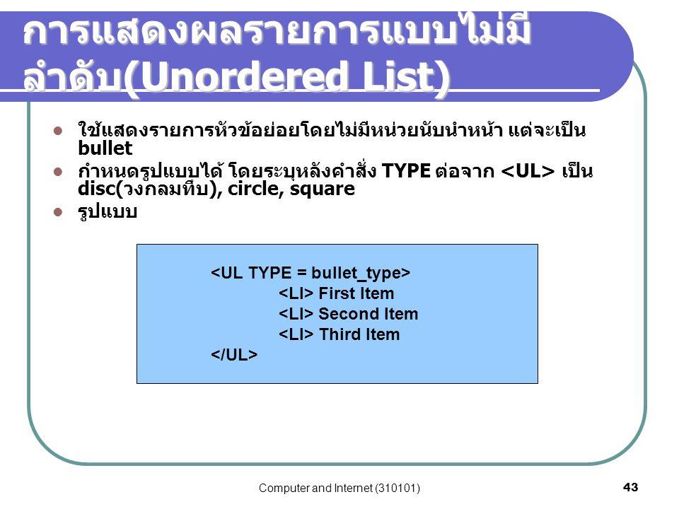 Computer and Internet (310101)43 การแสดงผลรายการแบบไม่มี ลำดับ (Unordered List) ใช้แสดงรายการหัวข้อย่อยโดยไม่มีหน่วยนับนำหน้า แต่จะเป็น bullet กำหนดรู
