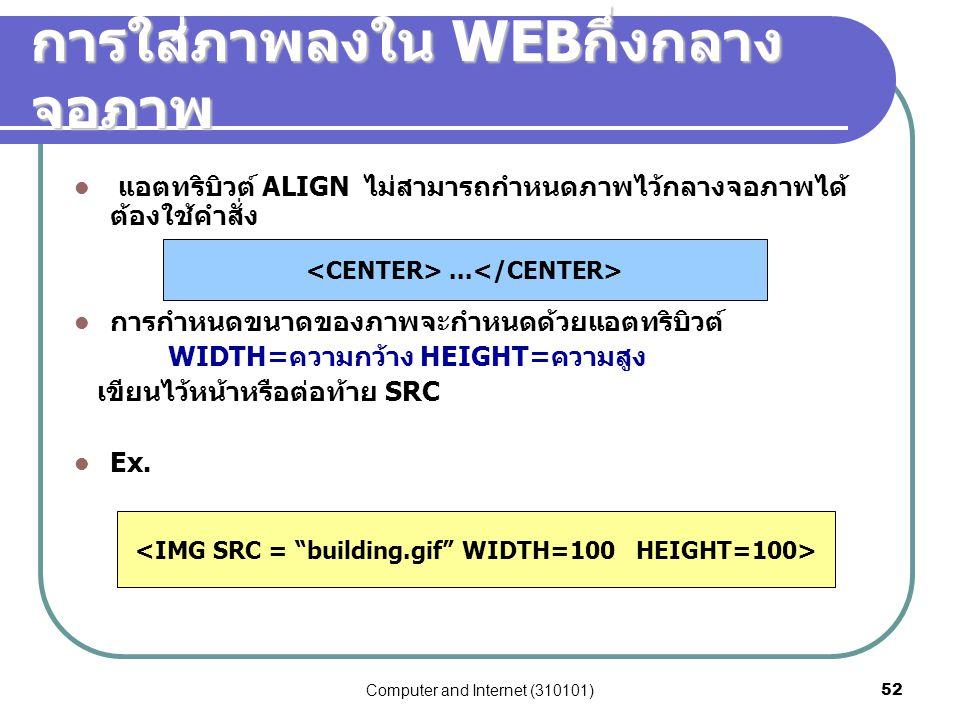 Computer and Internet (310101)52 การใส่ภาพลงใน WEB กึ่งกลาง จอภาพ แอตทริบิวต์ ALIGN ไม่สามารถกำหนดภาพไว้กลางจอภาพได้ ต้องใช้คำสั่ง การกำหนดขนาดของภาพจ