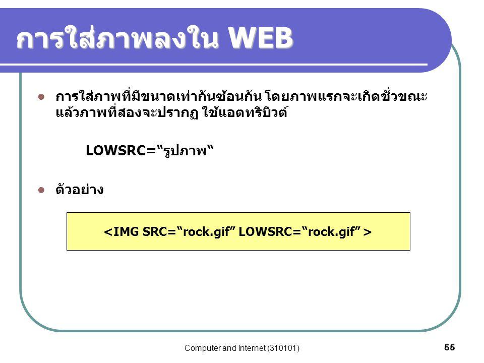 Computer and Internet (310101)55 การใส่ภาพลงใน WEB การใส่ภาพที่มีขนาดเท่ากันซ้อนกัน โดยภาพแรกจะเกิดชั่วขณะ แล้วภาพที่สองจะปรากฏ ใช้แอตทริบิวต์ LOWSRC=