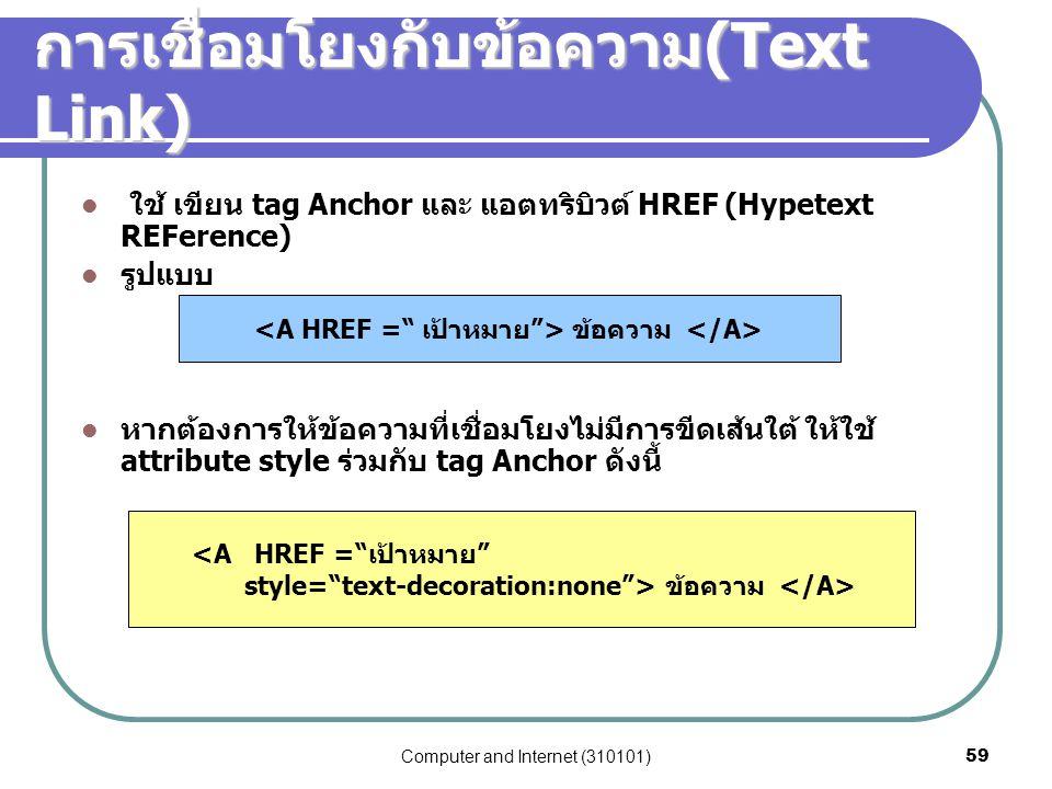 Computer and Internet (310101)59 การเชื่อมโยงกับข้อความ (Text Link) ใช้ เขียน tag Anchor และ แอตทริบิวต์ HREF (Hypetext REFerence) รูปแบบ หากต้องการให