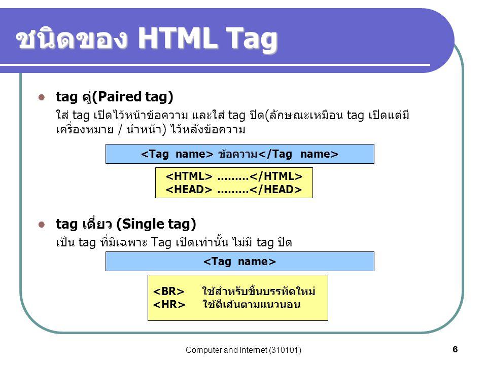 Computer and Internet (310101)6 ชนิดของ HTML Tag tag คู่(Paired tag) ใส่ tag เปิดไว้หน้าข้อความ และใส่ tag ปิด(ลักษณะเหมือน tag เปิดแต่มี เครื่องหมาย