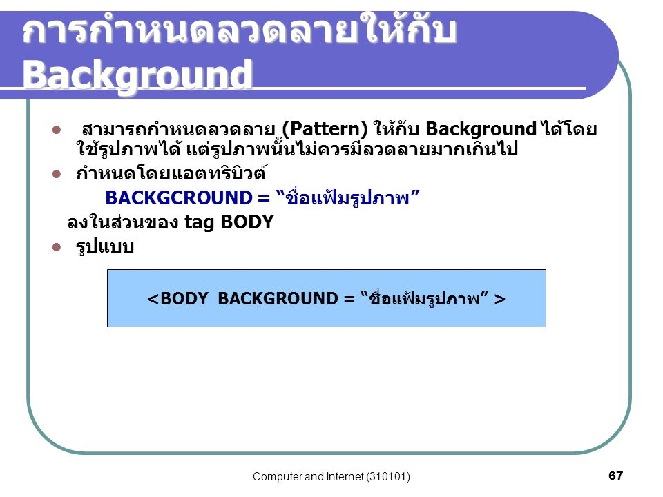Computer and Internet (310101)67 การกำหนดลวดลายให้กับ Background สามารถกำหนดลวดลาย (Pattern) ให้กับ Background ได้โดย ใช้รูปภาพได้ แต่รูปภาพนั้นไม่ควร