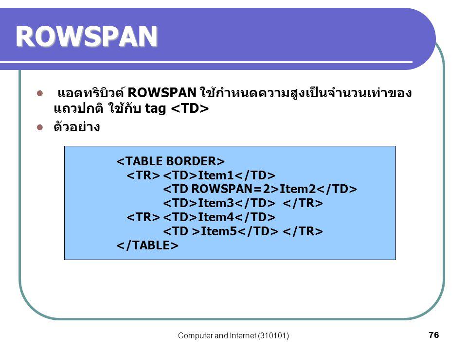 Computer and Internet (310101)76 ROWSPAN แอตทริบิวต์ ROWSPAN ใช้กำหนดความสูงเป็นจำนวนเท่าของ แถวปกติ ใช้กับ tag ตัวอย่าง Item1 Item2 Item3 Item4 Item5