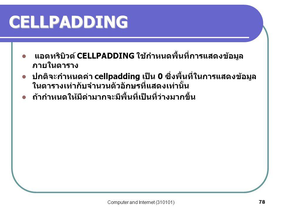 Computer and Internet (310101)78 CELLPADDING แอตทริบิวต์ CELLPADDING ใช้กำหนดพื้นที่การแสดงข้อมูล ภายในตาราง ปกติจะกำหนดค่า cellpadding เป็น 0 ซึ่งพื้