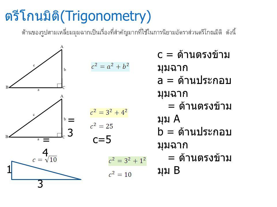 ตรีโกนมิติ (Trigonometry) =3=3 =4=4 c=5 3 1 c = ด้านตรงข้าม มุมฉาก a = ด้านประกอบ มุมฉาก = ด้านตรงข้าม มุม A b = ด้านประกอบ มุมฉาก = ด้านตรงข้าม มุม B