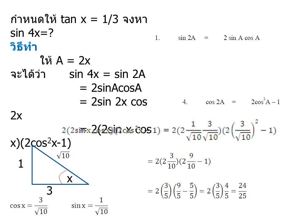กำหนดให้ tan x = 1/3 จงหา sin 4x=? วิธีทำ ให้ A = 2x จะได้ว่า sin 4x = sin 2A = 2sinAcosA = 2sin 2x cos 2x = 2(2sin x cos x)(2cos 2 x-1) 1 x 3
