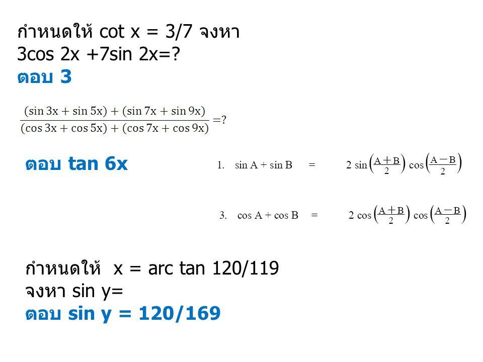 กำหนดให้ cot x = 3/7 จงหา 3cos 2x +7sin 2x=? ตอบ 3 ตอบ tan 6x กำหนดให้ x = arc tan 120/119 จงหา sin y= ตอบ sin y = 120/169