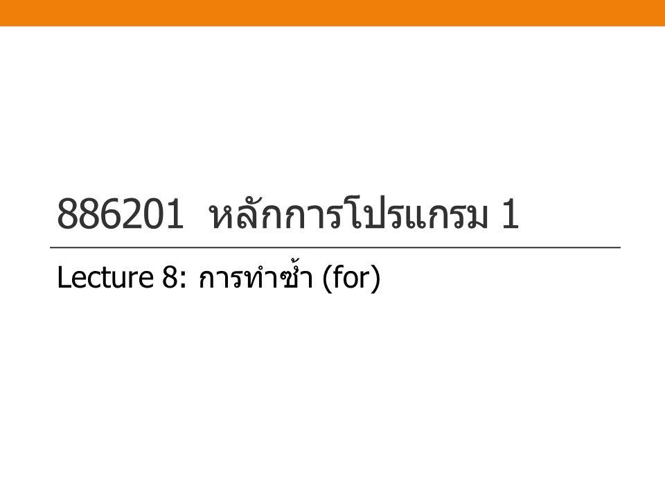 886201 หลักการโปรแกรม 1 Lecture 8: การทำซ้ำ (for)