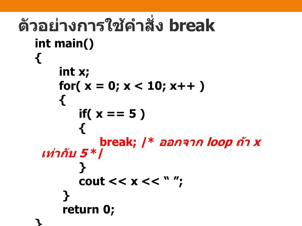 ตัวอย่างการใช้คำสั่ง break int main() { int x; for( x = 0; x < 10; x++ ) { if( x == 5 ) { break; /* ออกจาก loop ถ้า x เท่ากับ 5 */ } cout << x << ; } return 0; }