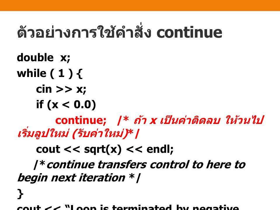 ตัวอย่างการใช้คำสั่ง continue double x; while ( 1 ) { cin >> x; if (x < 0.0) continue; /* ถ้า x เป็นค่าติดลบ ให้วนไป เริ่มลูปใหม่ ( รับค่าใหม่ )*/ cout << sqrt(x) << endl; /*continue transfers control to here to begin next iteration */ } cout << Loop is terminated by negative input << endl;