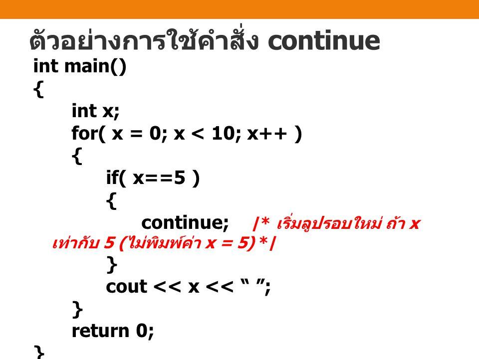 ตัวอย่างการใช้คำสั่ง continue int main() { int x; for( x = 0; x < 10; x++ ) { if( x==5 ) { continue; /* เริ่มลูปรอบใหม่ ถ้า x เท่ากับ 5 ( ไม่พิมพ์ค่า x = 5) */ } cout << x << ; } return 0; }
