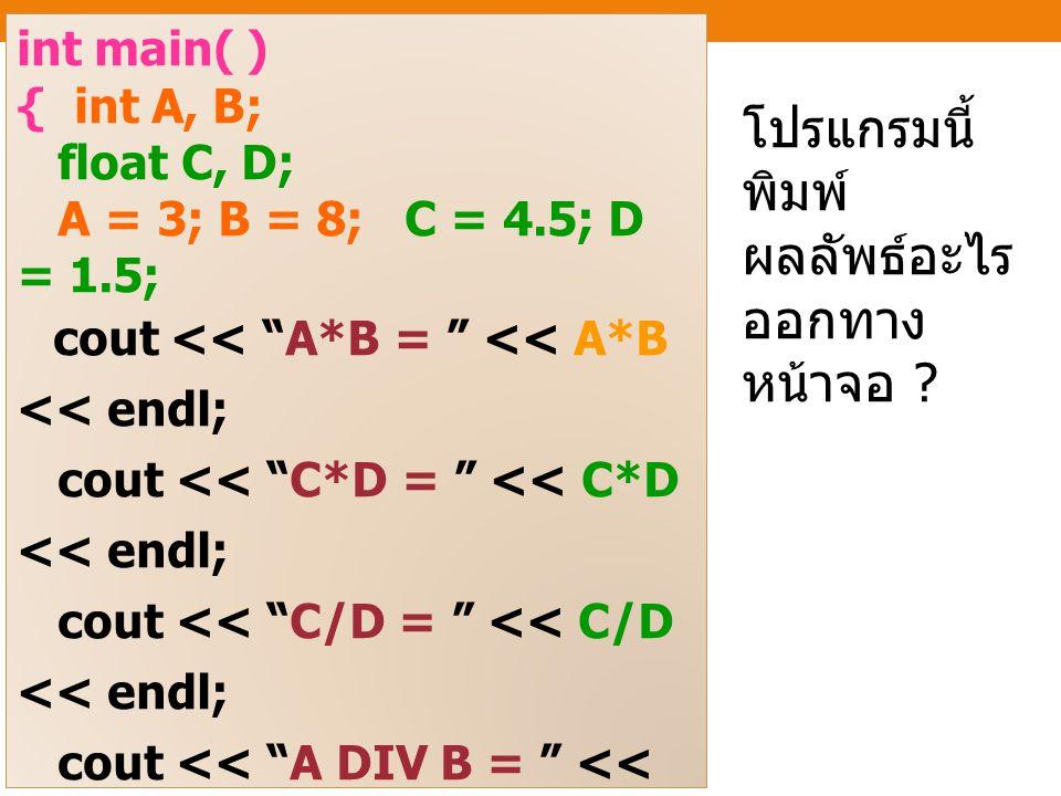 int main( ) { int A, B; float C, D; A = 3; B = 8; C = 4.5; D = 1.5; cout << A*B = << A*B << endl; cout << C*D = << C*D << endl; cout << C/D = << C/D << endl; cout << A DIV B = << A/B << endl; cout << A MOD B = << A%B << endl; cout << B MOD A = << B%A << endl; return 0; } โปรแกรมนี้ พิมพ์ ผลลัพธ์อะไร ออกทาง หน้าจอ ?