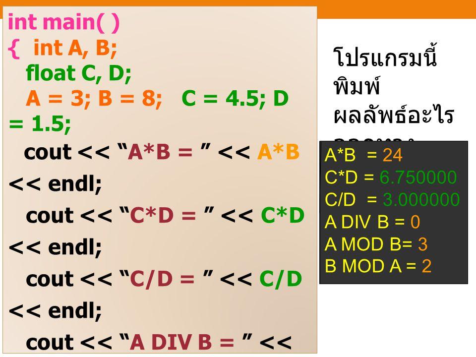 int main( ) { int A, B; float C, D; A = 3; B = 8; C = 4.5; D = 1.5; cout << A*B = << A*B << endl; cout << C*D = << C*D << endl; cout << C/D = << C/D << endl; cout << A DIV B = << A/B << endl; cout << A MOD B = << A%B << endl; cout << B MOD A = << B%A << endl; return 0; } โปรแกรมนี้ พิมพ์ ผลลัพธ์อะไร ออกทาง หน้าจอ .