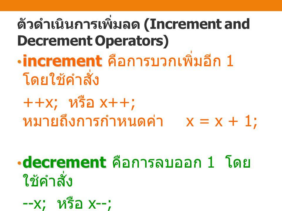 ตัวดำเนินการเพิ่มลด (Increment and Decrement Operators) increment increment คือการบวกเพิ่มอีก 1 โดยใช้คำสั่ง ++x; หรือ x++; หมายถึงการกำหนดค่า x = x + 1; decrement decrement คือการลบออก 1 โดย ใช้คำสั่ง --x; หรือ x--; หมายถึงการกำหนดค่า x = x - 1;