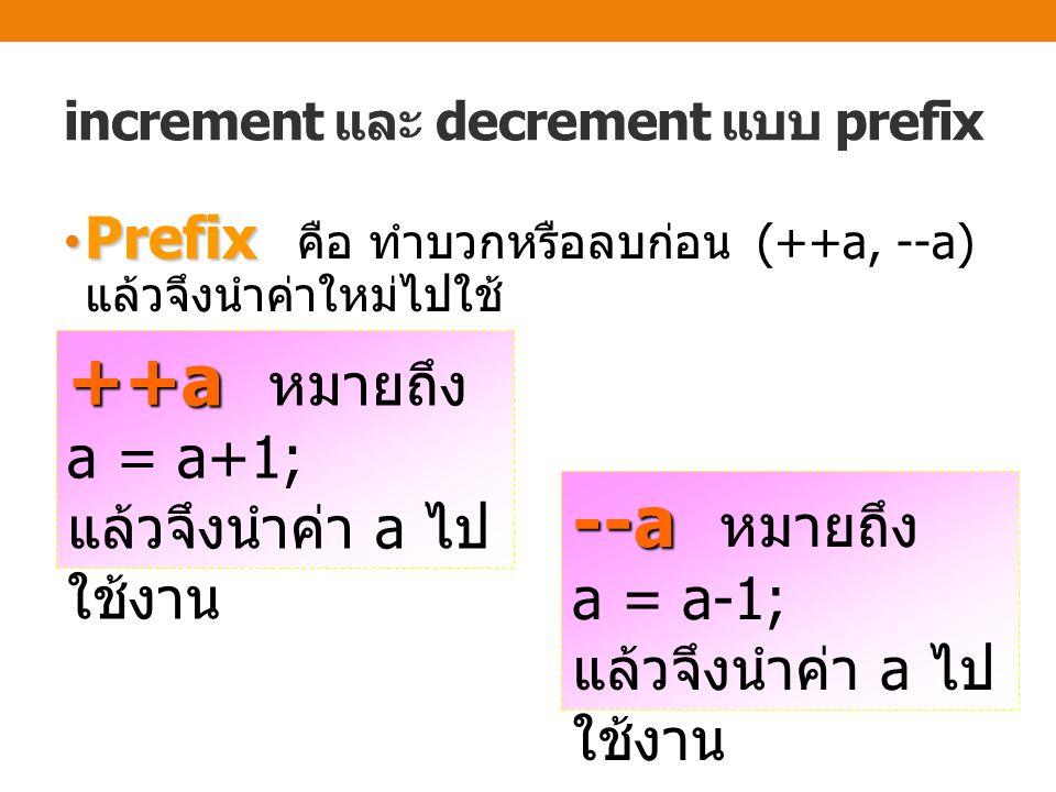 increment และ decrement แบบ prefix Prefix Prefix คือ ทำบวกหรือลบก่อน (++a, --a) แล้วจึงนำค่าใหม่ไปใช้ ++a ++a หมายถึง a = a+1; แล้วจึงนำค่า a ไป ใช้งาน --a --a หมายถึง a = a-1; แล้วจึงนำค่า a ไป ใช้งาน