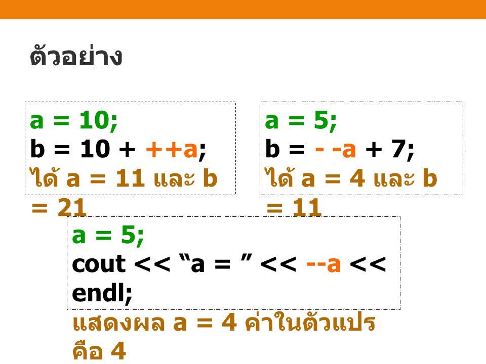 ตัวอย่าง a = 10; b = 10 + ++a; ได้ a = 11 และ b = 21 a = 5; b = - -a + 7; ได้ a = 4 และ b = 11 a = 5; cout << a = << --a << endl; แสดงผล a = 4 ค่าในตัวแปร คือ 4