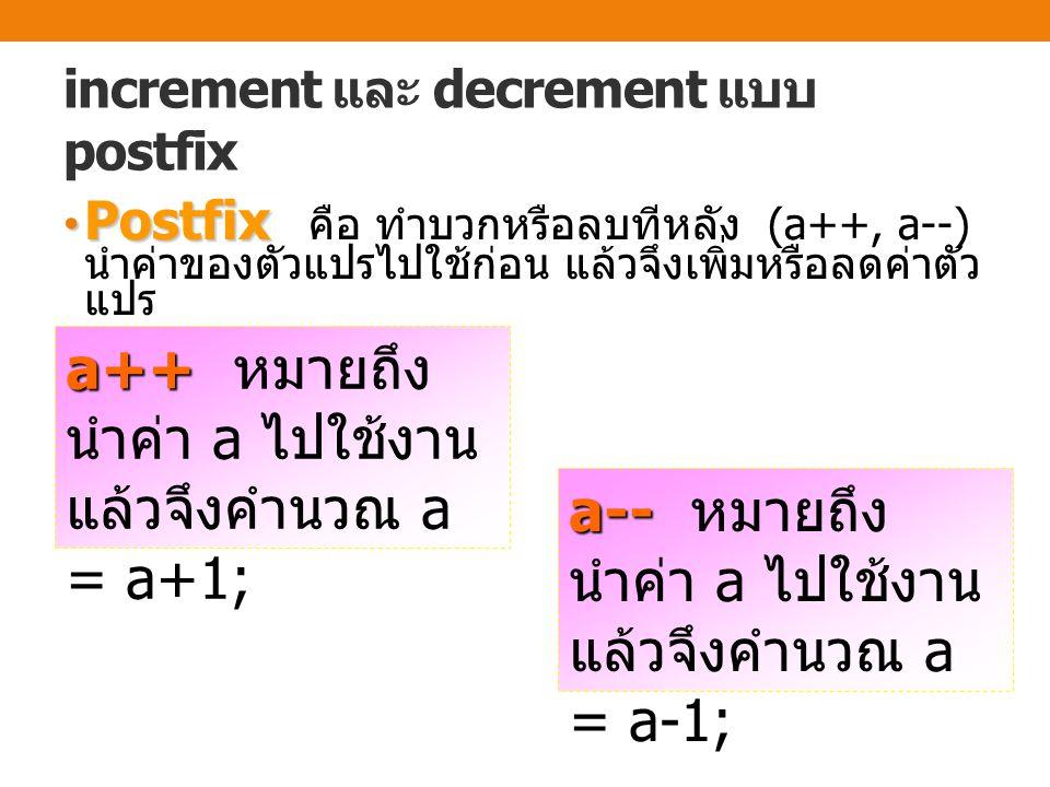 increment และ decrement แบบ postfix Postfix Postfix คือ ทำบวกหรือลบทีหลัง (a++, a--) นำค่าของตัวแปรไปใช้ก่อน แล้วจึงเพิ่มหรือลดค่าตัว แปร a++ a++ หมายถึง นำค่า a ไปใช้งาน แล้วจึงคำนวณ a = a+1; a-- a-- หมายถึง นำค่า a ไปใช้งาน แล้วจึงคำนวณ a = a-1;