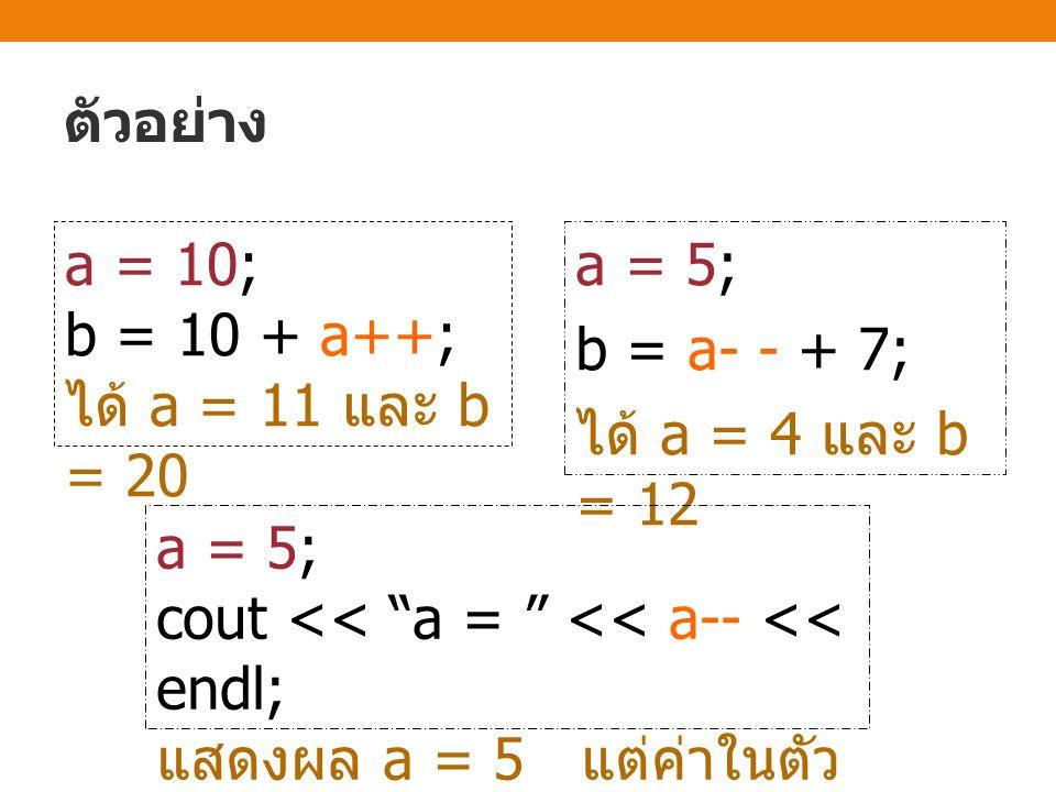 ตัวอย่าง a = 10; b = 10 + a++; ได้ a = 11 และ b = 20 a = 5; b = a- - + 7; ได้ a = 4 และ b = 12 a = 5; cout << a = << a-- << endl; แสดงผล a = 5 แต่ค่าในตัว แปร a คือ 4