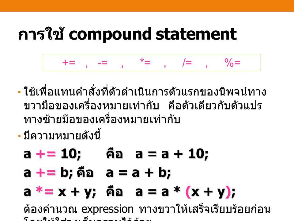 การใช้ compound statement ใช้เพื่อแทนคำสั่งที่ตัวดำเนินการตัวแรกของนิพจน์ทาง ขวามือของเครื่องหมายเท่ากับ คือตัวเดียวกับตัวแปร ทางซ้ายมือของเครื่องหมายเท่ากับ มีความหมายดังนี้ a += 10; คือ a = a + 10; a += b; คือ a = a + b; a *= x + y; คือ a = a * (x + y); ต้องคำนวณ expression ทางขวาให้เสร็จเรียบร้อยก่อน โดยให้ใส่วงเล็บครอบไว้ด้วย +=, -=, *=, /=, %=