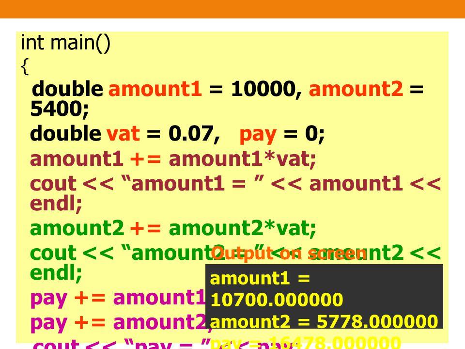 int main() { double amount1 = 10000, amount2 = 5400; double vat = 0.07, pay = 0; amount1 += amount1*vat; cout << amount1 = << amount1 << endl; amount2 += amount2*vat; cout << amount2 = << amount2 << endl; pay += amount1; pay += amount2; cout << pay = << pay; return 0; } amount1 = 10700.000000 amount2 = 5778.000000 pay = 16478.000000 Output on screen