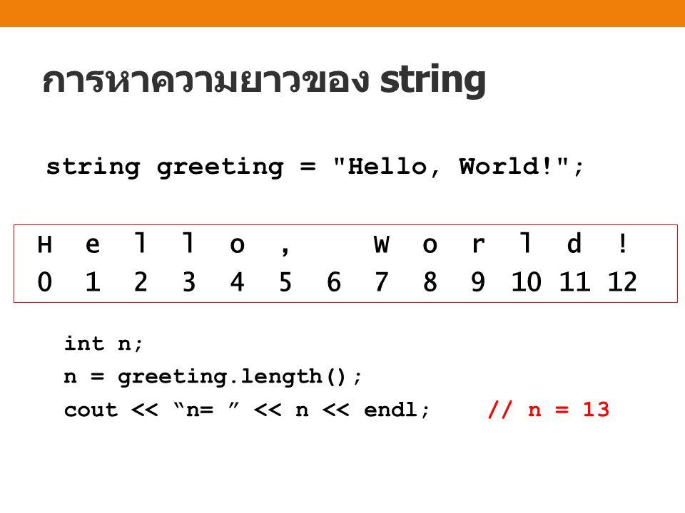 การหาความยาวของ string int n; n = greeting.length(); cout << n= << n << endl; // n = 13 H e l l o, W o r l d .