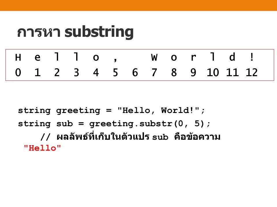 การหา substring string greeting = Hello, World! ; string sub = greeting.substr(0, 5); // ผลลัพธ์ที่เก็บในตัวแปร sub คือข้อความ Hello H e l l o, W o r l d .