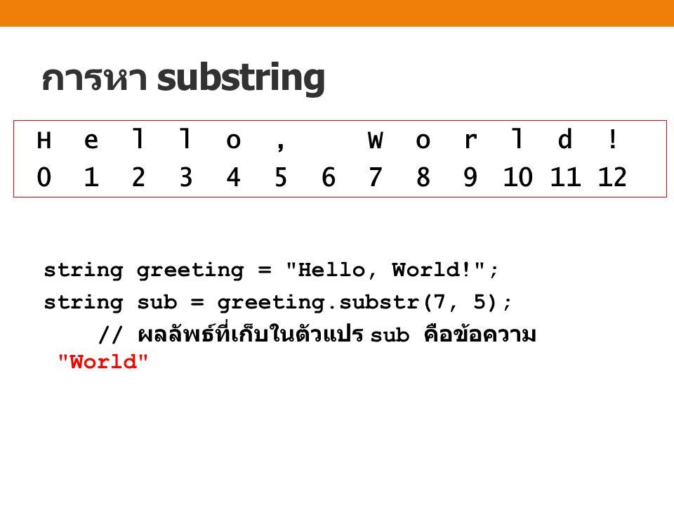 การหา substring string greeting = Hello, World! ; string sub = greeting.substr(7, 5); // ผลลัพธ์ที่เก็บในตัวแปร sub คือข้อความ World H e l l o, W o r l d .