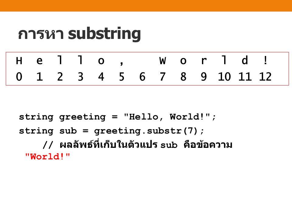 การหา substring string greeting = Hello, World! ; string sub = greeting.substr(7); // ผลลัพธ์ที่เก็บในตัวแปร sub คือข้อความ World! H e l l o, W o r l d .