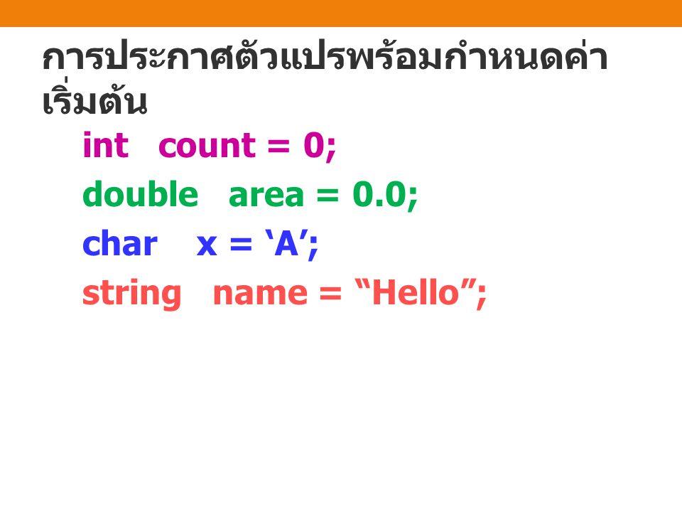 การประกาศตัวแปรพร้อมกำหนดค่า เริ่มต้น int count = 0; double area = 0.0; char x = 'A'; string name = Hello ;