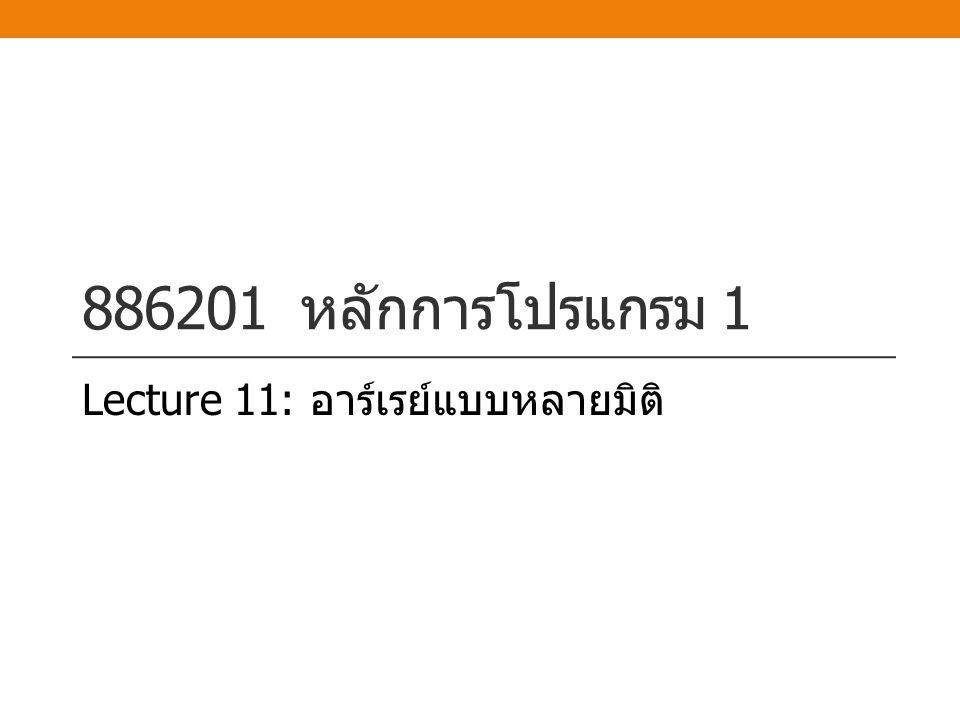 886201 หลักการโปรแกรม 1 Lecture 11: อาร์เรย์แบบหลายมิติ