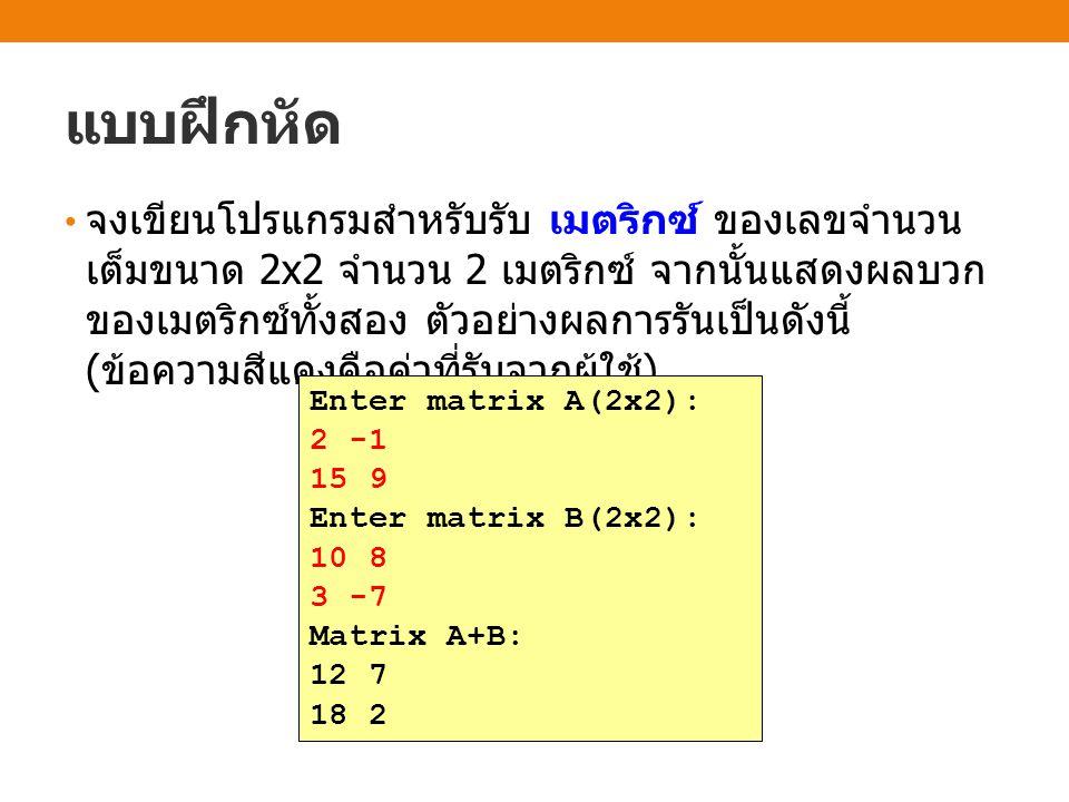 แบบฝึกหัด จงเขียนโปรแกรมสำหรับรับ เมตริกซ์ ของเลขจำนวน เต็มขนาด 2x2 จำนวน 2 เมตริกซ์ จากนั้นแสดงผลบวก ของเมตริกซ์ทั้งสอง ตัวอย่างผลการรันเป็นดังนี้ ( ข้อความสีแดงคือค่าที่รับจากผู้ใช้ ) Enter matrix A(2x2): 2 -1 15 9 Enter matrix B(2x2): 10 8 3 -7 Matrix A+B: 12 7 18 2