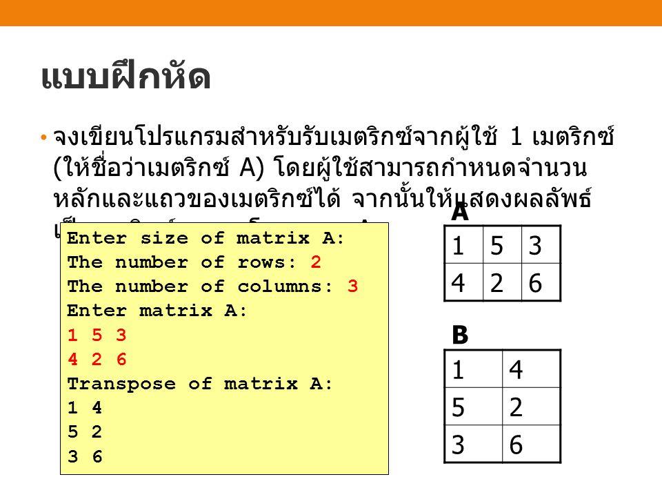 แบบฝึกหัด จงเขียนโปรแกรมสำหรับรับเมตริกซ์จากผู้ใช้ 1 เมตริกซ์ ( ให้ชื่อว่าเมตริกซ์ A) โดยผู้ใช้สามารถกำหนดจำนวน หลักและแถวของเมตริกซ์ได้ จากนั้นให้แสดงผลลัพธ์ เป็นเมตริกซ์ทรานสโพสของ A 153 426 14 52 36 B A Enter size of matrix A: The number of rows: 2 The number of columns: 3 Enter matrix A: 1 5 3 4 2 6 Transpose of matrix A: 1 4 5 2 3 6