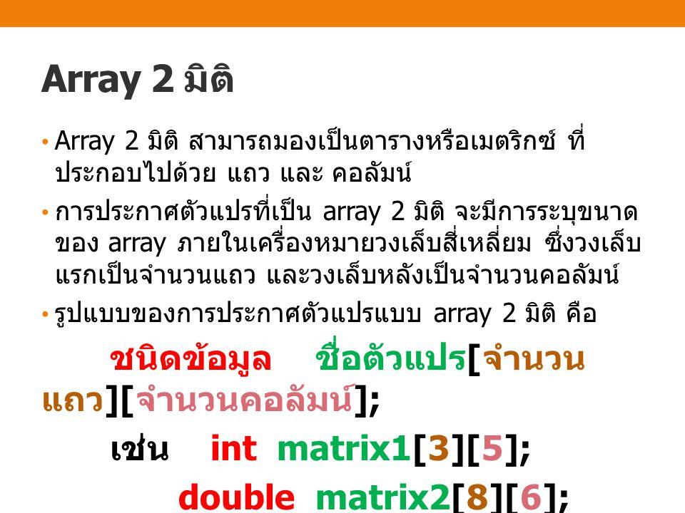 Array 2 มิติ Array 2 มิติ สามารถมองเป็นตารางหรือเมตริกซ์ ที่ ประกอบไปด้วย แถว และ คอลัมน์ การประกาศตัวแปรที่เป็น array 2 มิติ จะมีการระบุขนาด ของ array ภายในเครื่องหมายวงเล็บสี่เหลี่ยม ซึ่งวงเล็บ แรกเป็นจำนวนแถว และวงเล็บหลังเป็นจำนวนคอลัมน์ รูปแบบของการประกาศตัวแปรแบบ array 2 มิติ คือ ชนิดข้อมูล ชื่อตัวแปร [ จำนวน แถว ][ จำนวนคอลัมน์ ]; เช่น int matrix1[3][5]; double matrix2[8][6];
