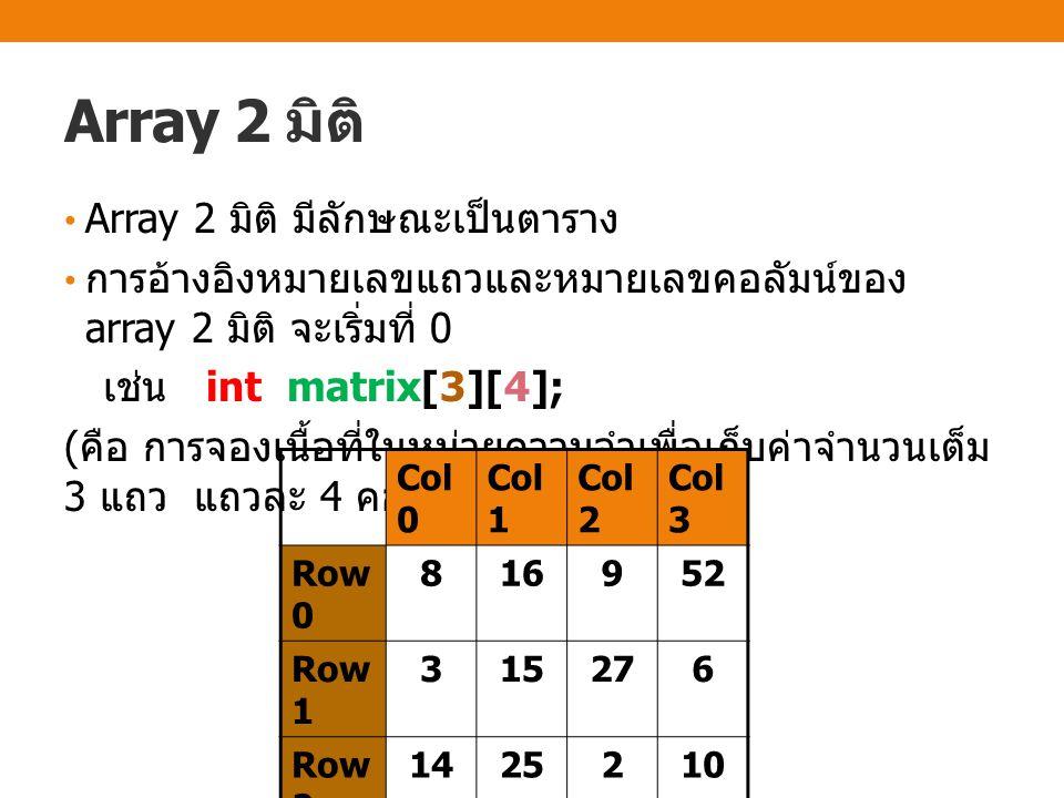 Array 2 มิติ Array 2 มิติ มีลักษณะเป็นตาราง การอ้างอิงหมายเลขแถวและหมายเลขคอลัมน์ของ array 2 มิติ จะเริ่มที่ 0 เช่น int matrix[3][4]; ( คือ การจองเนื้